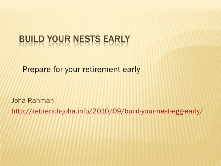 BUILD YOUR NESTS EARLY   Prepare for your retirement earlyJoha Rahmanhttp://retirerich-joha.info/2010/09/build-your-nest-e...