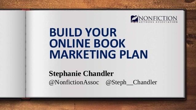 BUILD YOUR ONLINE BOOK MARKETING PLAN Stephanie Chandler @NonfictionAssoc @Steph__Chandler