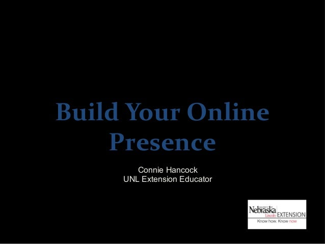 Build Your Online    Presence        Connie Hancock     UNL Extension Educator
