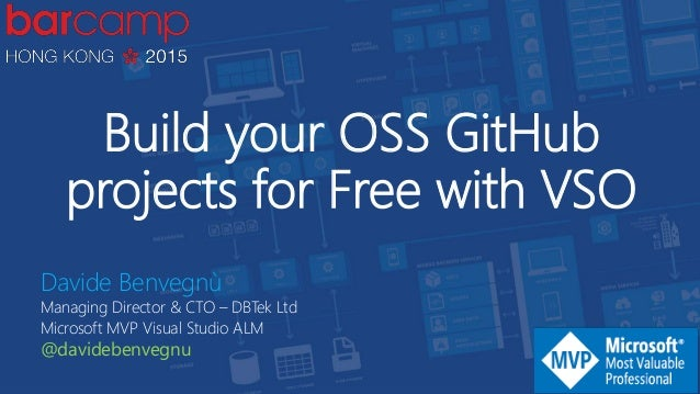 Build your OSS GitHub projects for Free with VSO Davide Benvegnù Managing Director & CTO – DBTek Ltd Microsoft MVP Visual ...