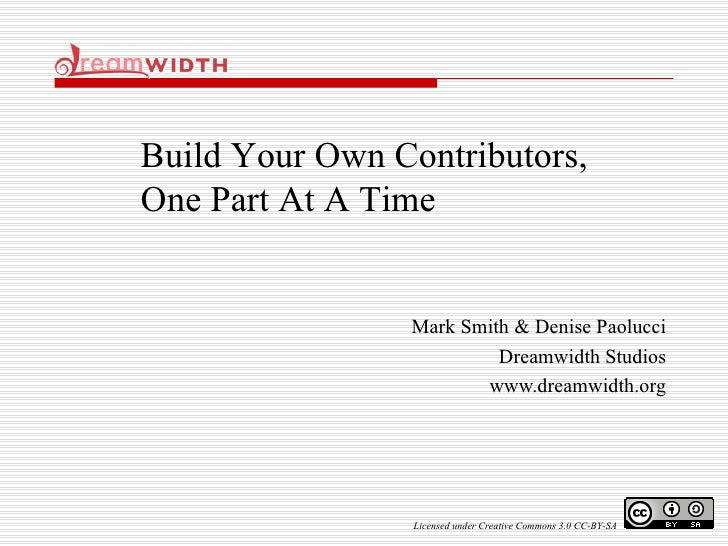 Mark Smith & Denise Paolucci Dreamwidth Studios www.dreamwidth.org Build Your Own Contributors, One Part At A Time License...