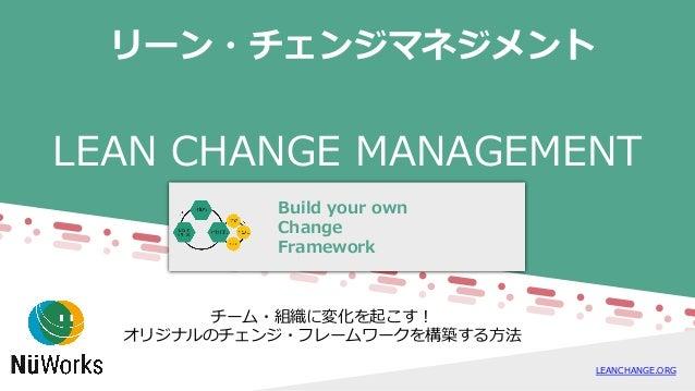 LEAN CHANGE MANAGEMENT Build your own Change Framework LEANCHANGE.ORG リーン・チェンジマネジメント チーム・組織に変化を起こす! オリジナルのチェンジ・フレームワークを構築す...