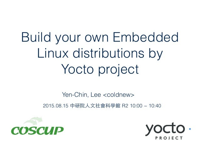 Build your own Embedded Linux distributions by Yocto project Yen-Chin, Lee <coldnew> 2015.08.15 中研院⼈人⽂文社會科學館 R2 10:00 ~ 10...