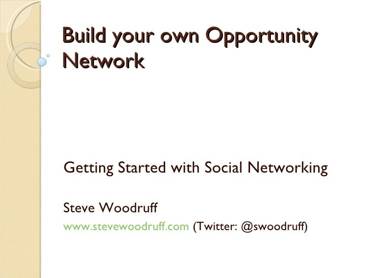 Build your own Opportunity Network Getting Started with Social Networking Steve Woodruff  www.stevewoodruff.com  (Twitter:...