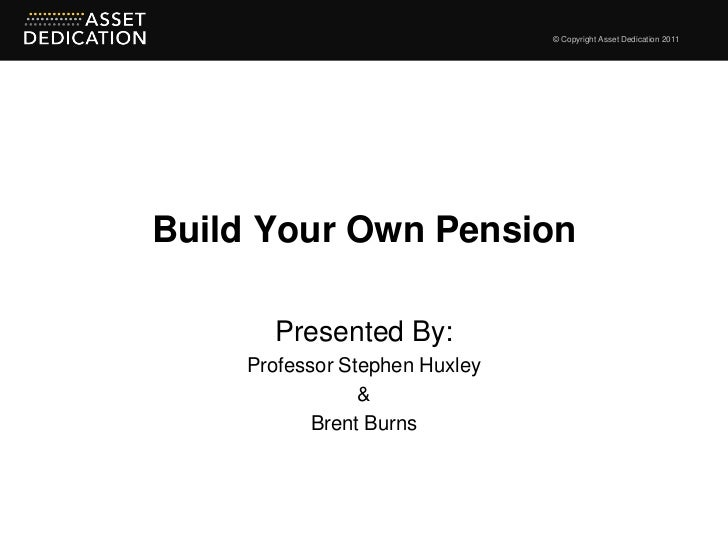 © Copyright Asset Dedication 2011Build Your Own Pension      Presented By:    Professor Stephen Huxley                &   ...