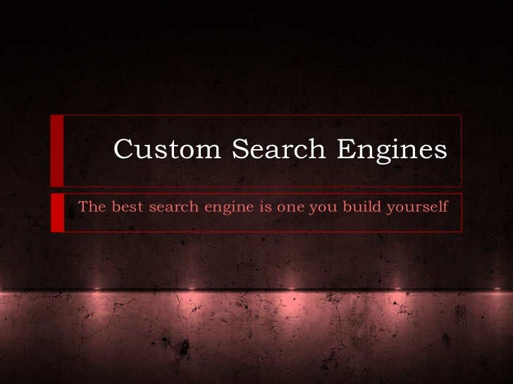 Custom Search EnginesThe best search engine is one you build yourself