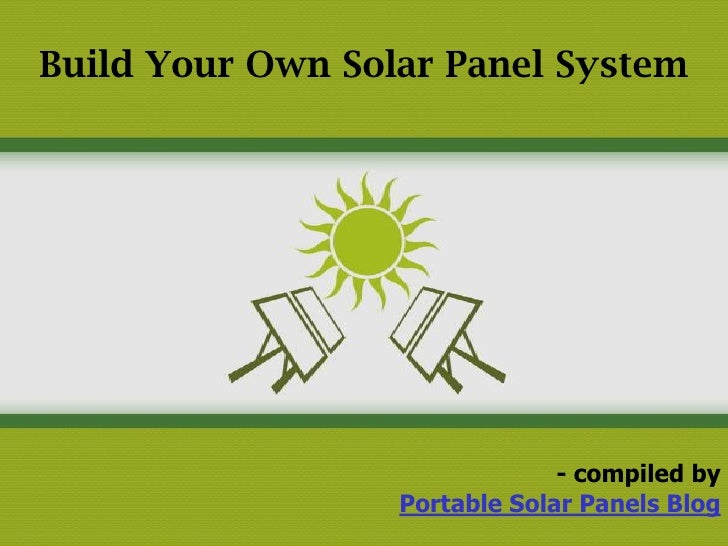 Build Your Own Solar Panel System                               - compiled by                  Portable Solar Panels Blog