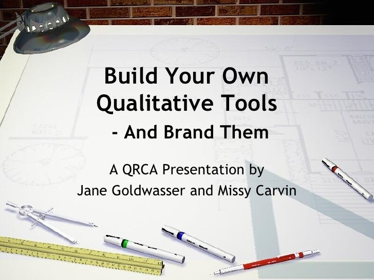 Build Your Own   Qualitative Tools      - And Brand Them     A QRCA Presentation by Jane Goldwasser and Missy Carvin