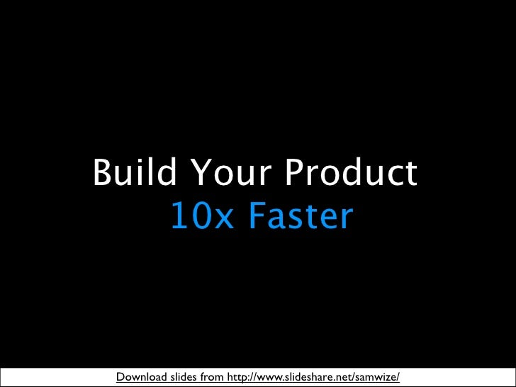 Build Your Product     10x Faster Download slides from http://www.slideshare.net/samwize/