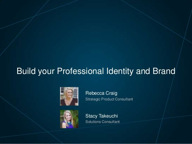 Build your Professional Identity and Brand Rebecca Craig Strategic Product Consultant  Stacy Takeuchi Solutions Consultant