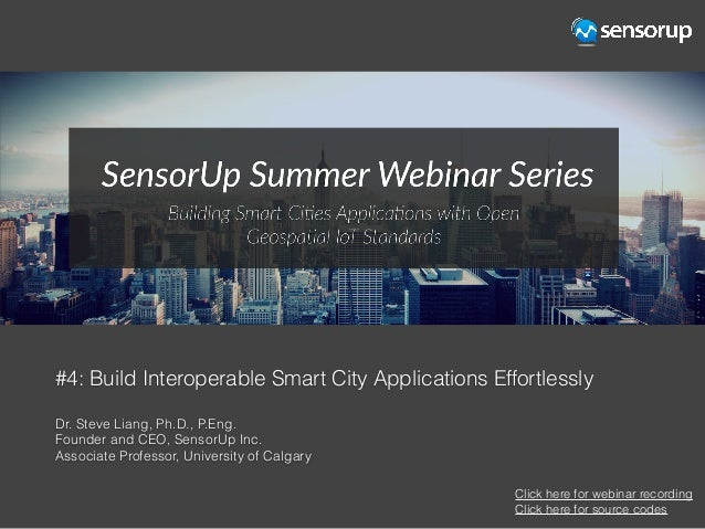 #4: Build Interoperable Smart City Applications Effortlessly Dr. Steve Liang, Ph.D., P.Eng. Founder and CEO, SensorUp Inc....