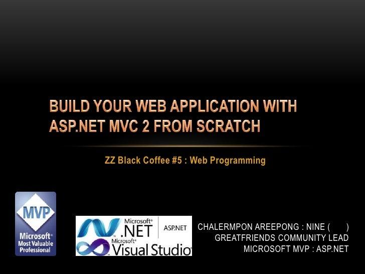 BUILD YOUR WEB APPLICATION WITH ASP.NET MVC 2 FROM SCRATCH<br />ZZ Black Coffee #5 : Web Programming<br />ChalermponAreepo...