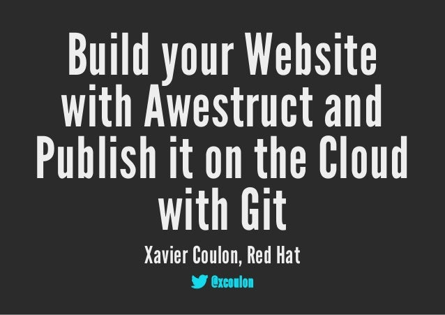 Build your Website with Awestruct andPublish it on the Cloud        with Git      Xavier Coulon, Red Hat             @xco...