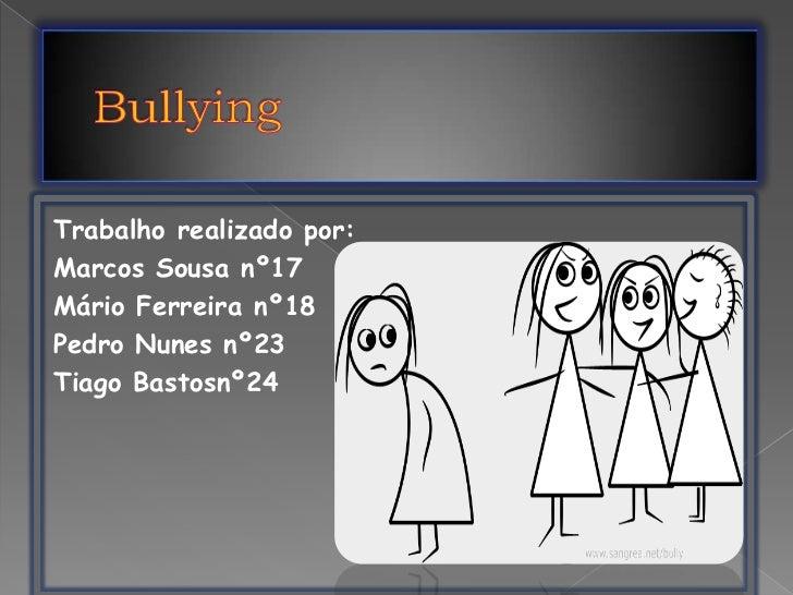 Bullying<br />Trabalho realizado por:<br />Marcos Sousa nº17 <br />Mário Ferreira nº18<br />Pedro Nunes nº23<br />Tiago Ba...