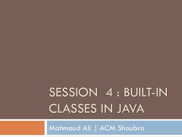 SESSION 4 : BUILT-IN CLASSES IN JAVA Mahmoud Ali   ACM Shoubra