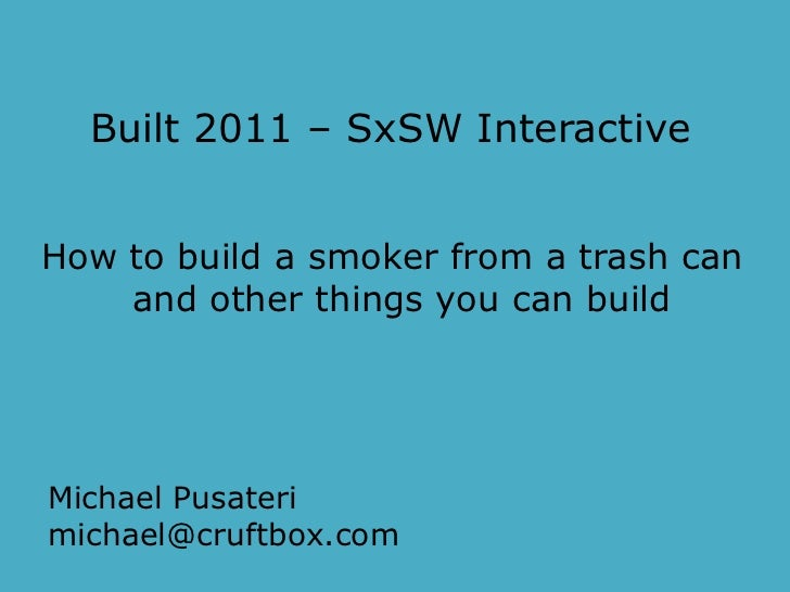 Built 2011 – SxSW Interactive<br />How to build a smoker from a trash can<br />and other things you can build<br />Michael...