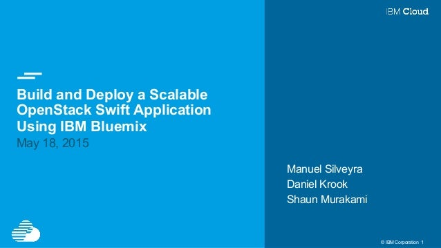 © IBM Corporation 1 Build and Deploy a Scalable OpenStack Swift Application Using IBM Bluemix May 18, 2015 Manuel Silveyra...