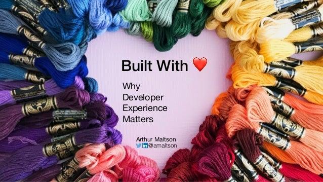 Built With ❤ Why  Developer  Experience  Matters Arthur Maltson @amaltson