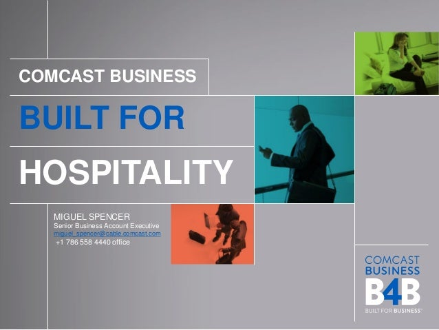BUILT FOR HOSPITALITY 1 COMCAST BUSINESS BUILT FOR HOSPITALITY MIGUEL SPENCER Senior Business Account Executive miguel_spe...