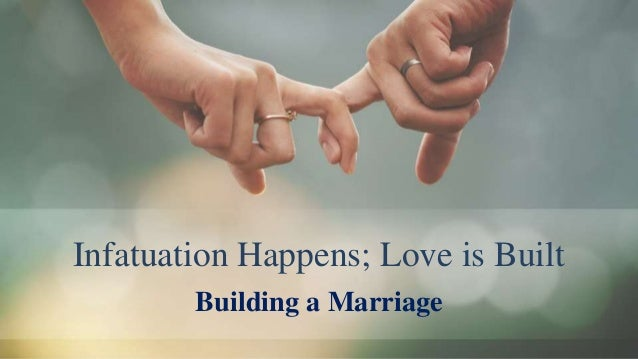 Infatuation Happens; Love is Built Building a Marriage