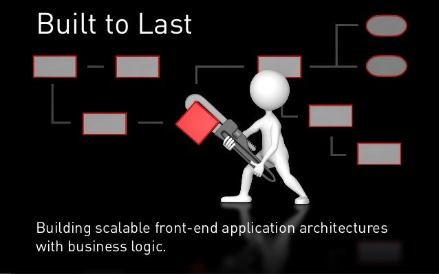Built to LastBuilding scalable front-end application architectureswith business logic.