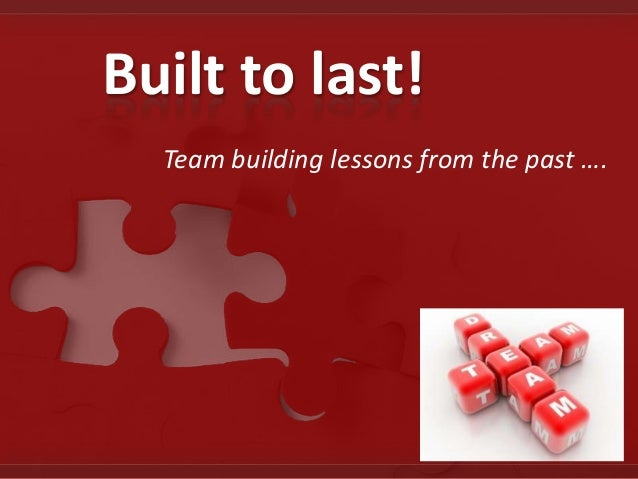 Built to last! Team building lessons from the past ….
