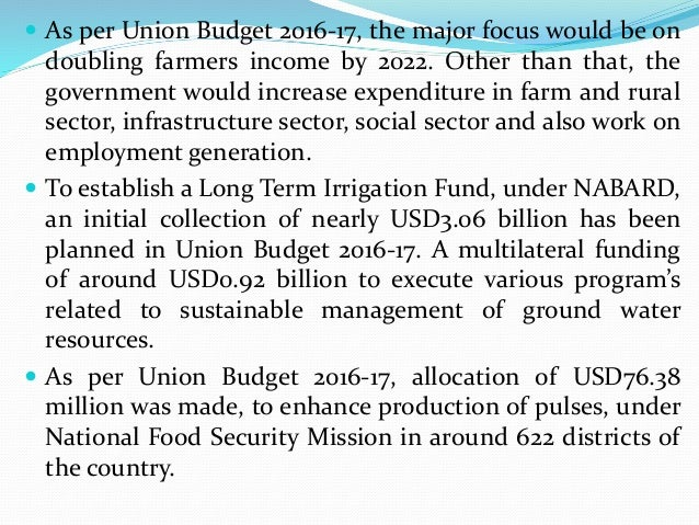  As per Union Budget 2016-17, the major focus would be on doubling farmers income by 2022. Other than that, the governmen...