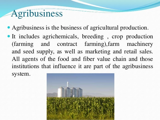 Agribusiness  Agribusiness is the business of agricultural production.  It includes agrichemicals, breeding , crop produ...