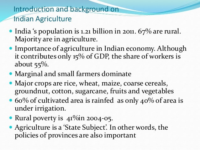 Introduction and background on Indian Agriculture  India 's population is 1.21 billion in 2011. 67% are rural. Majority a...