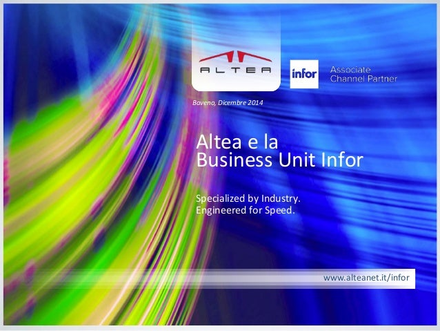 www.alteanet.it/infor  Altea e la Business Unit Infor  Specialized by Industry. Engineered for Speed.  Baveno, Dicembre 20...