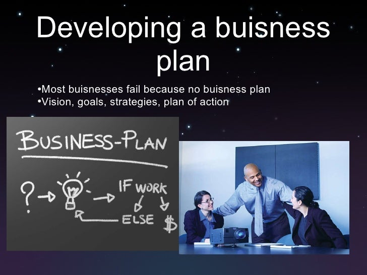 Developing a buisness plan <ul><ul><li>Most buisnesses fail because no buisness plan </li></ul></ul><ul><ul><li>Vision, go...