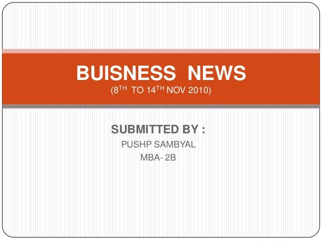 SUBMITTED BY : PUSHP SAMBYAL MBA- 2B BUISNESS NEWS (8TH TO 14TH NOV 2010)