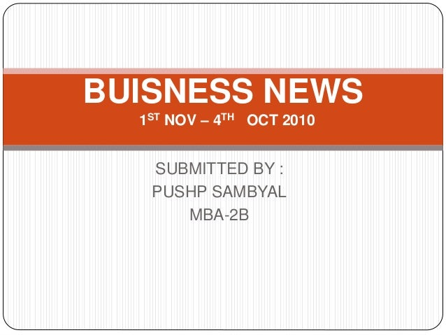 SUBMITTED BY : PUSHP SAMBYAL MBA-2B BUISNESS NEWS 1ST NOV – 4TH OCT 2010