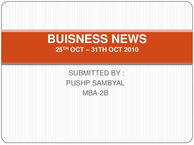 SUBMITTED BY : PUSHP SAMBYAL MBA-2B BUISNESS NEWS 25TH OCT – 31TH OCT 2010