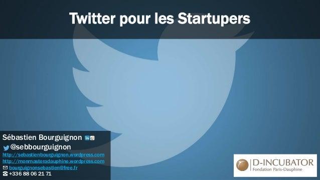 Twitter pour les Startupers Sébastien Bourguignon @sebbourguignon http://sebastienbourguignon.wordpress.com http://monmast...