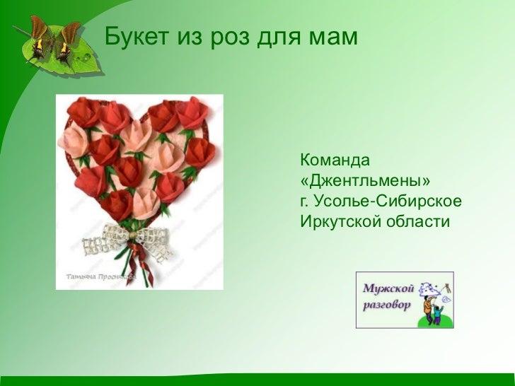 Букет из роз для мам               Команда               «Джентльмены»               г. Усолье-Сибирское               Ирк...