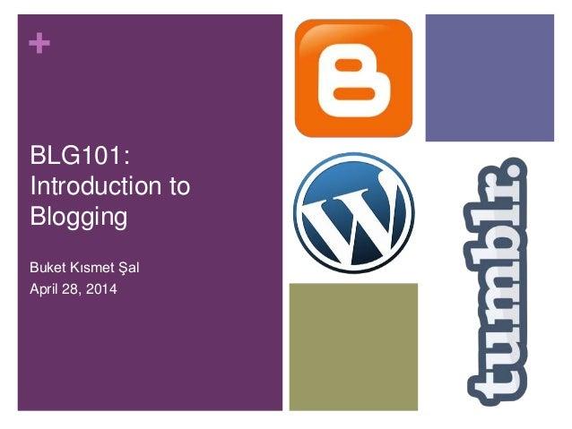 + BLG101: Introduction to Blogging Buket Kısmet Şal April 28, 2014