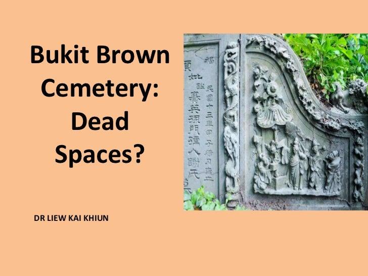 Bukit Brown Cemetery:   Dead  Spaces?DR LIEW KAI KHIUN