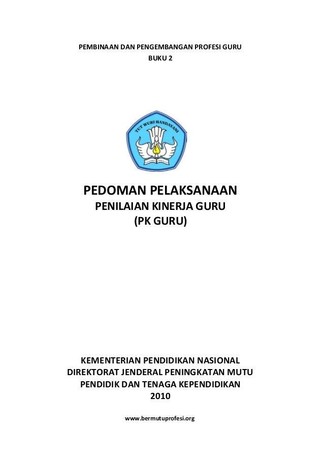PEMBINAAN DAN PENGEMBANGAN PROFESI GURU BUKU 2 PEDOMAN PELAKSANAAN PENILAIAN KINERJA GURU (PK GURU) KEMENTERIAN PENDIDIKAN...