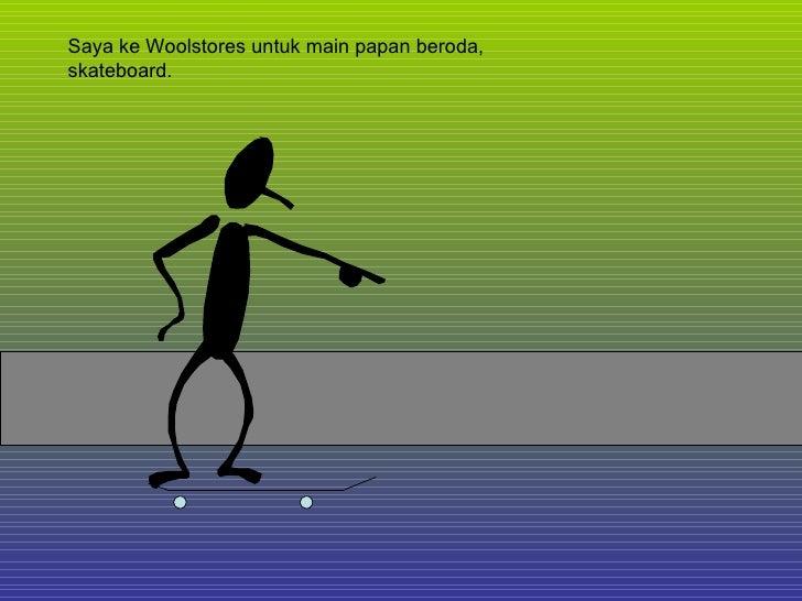 Saya ke Woolstores untuk main papan beroda, skateboard.