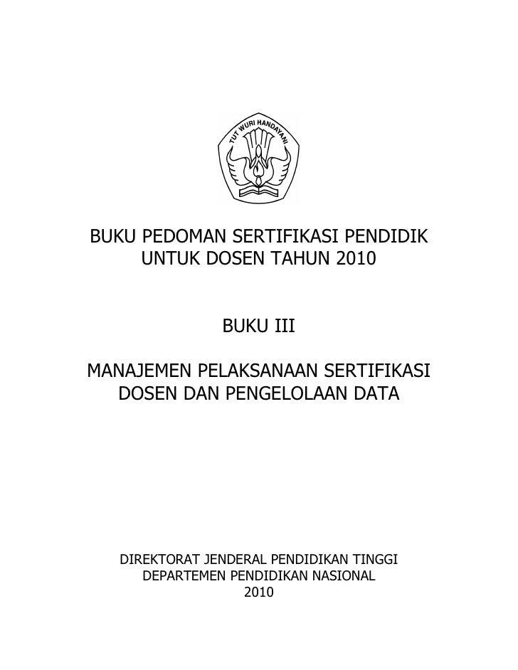 BUKU PEDOMAN SERTIFIKASI PENDIDIK     UNTUK DOSEN TAHUN 2010                BUKU IIIMANAJEMEN PELAKSANAAN SERTIFIKASI  DOS...