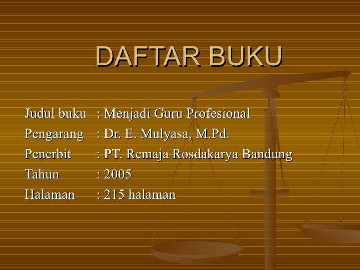 DAFTAR BUKU Judul buku : Menjadi Guru Profesional Pengarang : Dr. E. Mulyasa, M.Pd. Penerbit : PT. Remaja Rosdakarya Bandu...