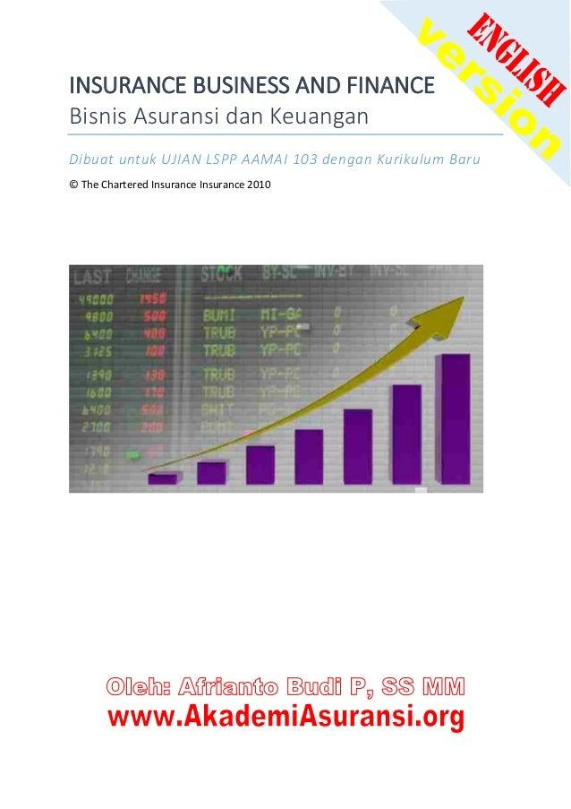 INSURANCE BUSINESS AND FINANCE Bisnis Asuransi dan Keuangan Dibuat untuk UJIAN LSPP AAMAI 103 dengan Kurikulum Baru © The ...