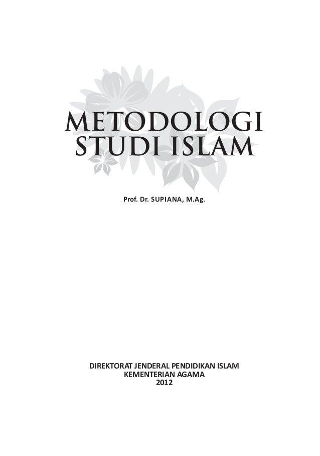 METODOLOGI STUDI ISLAM Prof. Dr. SUPIANA, M.Ag. DIREKTORAT JENDERAL PENDIDIKAN ISLAM KEMENTERIAN AGAMA 2012