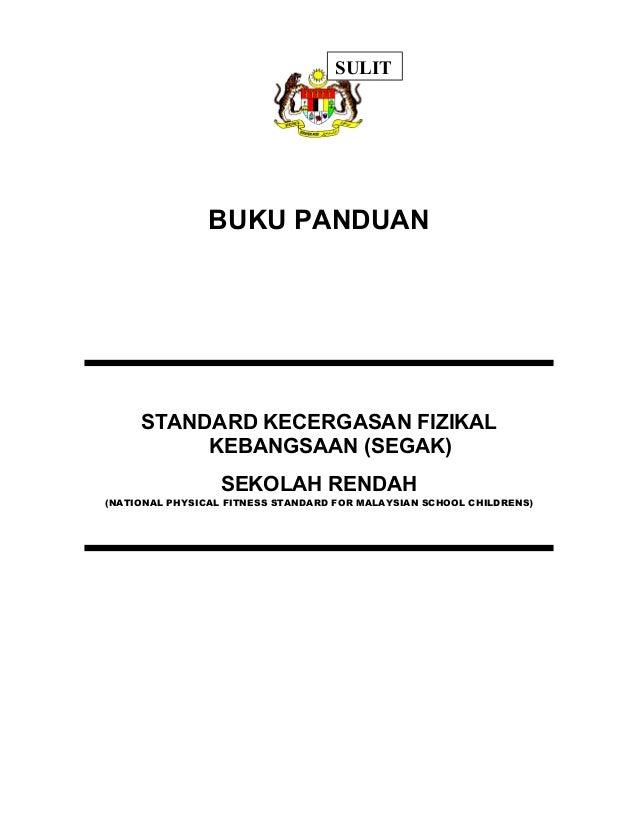 SULIT  BUKU PANDUAN  STANDARD KECERGASAN FIZIKAL  KEBANGSAAN (SEGAK)  SEKOLAH RENDAH  (NATIONAL PHYSICAL FITNESS STANDARD ...