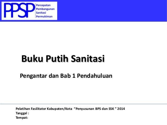 """Pengantar dan Bab 1 Pendahuluan Buku Putih Sanitasi Pelatihan Fasilitator Kabupaten/Kota """"Penyusunan BPS dan SSK """" 2014 Ta..."""