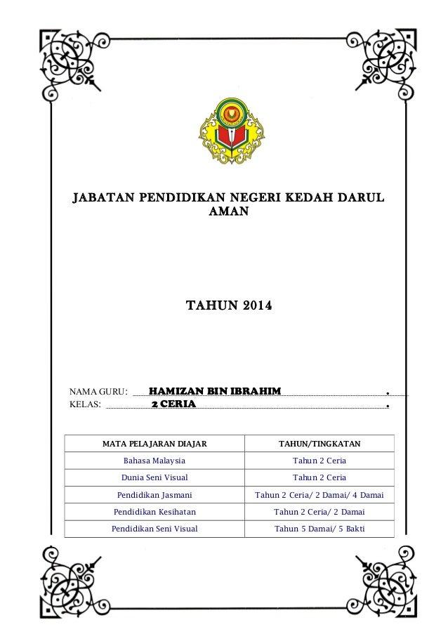 JABATAN PENDIDIKAN NEGERI KEDAH DARUL AMAN  TAHUN 2014  NAMA GURU: KELAS:  HAMIZAN BIN IBRAHIM 2 CERIA  . .  MATA PELAJARA...