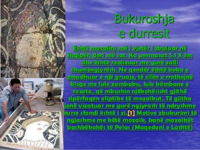 Bukuroshja e durresit Eshtë mozaiku më i vjetër i zbuluar në Shqipëri deri më sot. Ka permasat 5.1 X 3m dhe është realizua...