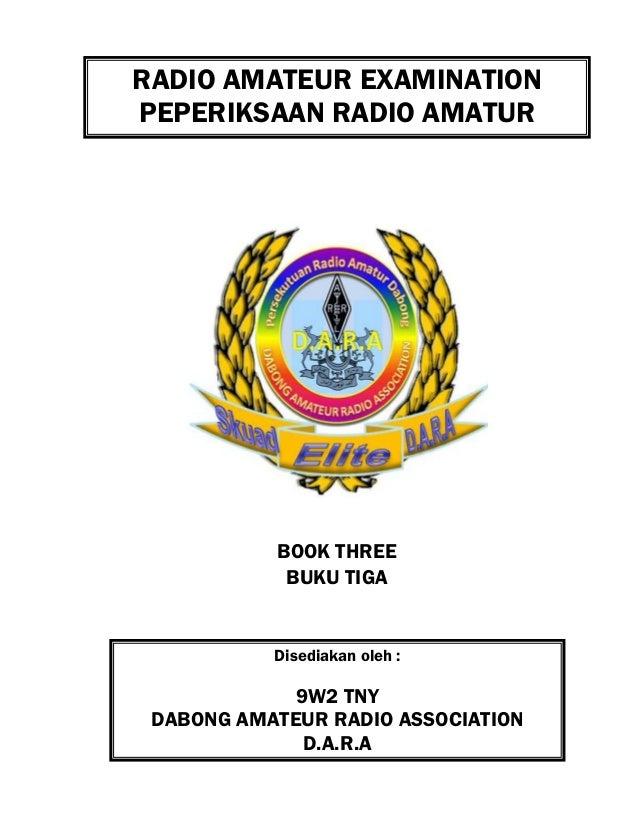 RADIO AMATEUR EXAMINATION PEPERIKSAAN RADIO AMATUR Disediakan oleh : 9W2 TNY DABONG AMATEUR RADIO ASSOCIATION D.A.R.A BOOK...