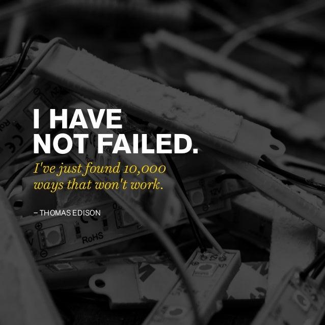 – THOMAS EDISON I HAVE NOT FAILED. I've just found 10,000 ways that won't work.